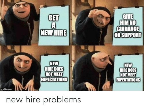 Com, Him, and New: GIVE  HIM NO  GUIDANCE  OR SUPPORT  GET  NEW HIRE  NEW  HIRE DOES  NOT MEET  EXPECTATIONS  NEW  HIRE DOES  NOT MEET  EХPЕСTАTIONS  imgfilip.com new hire problems