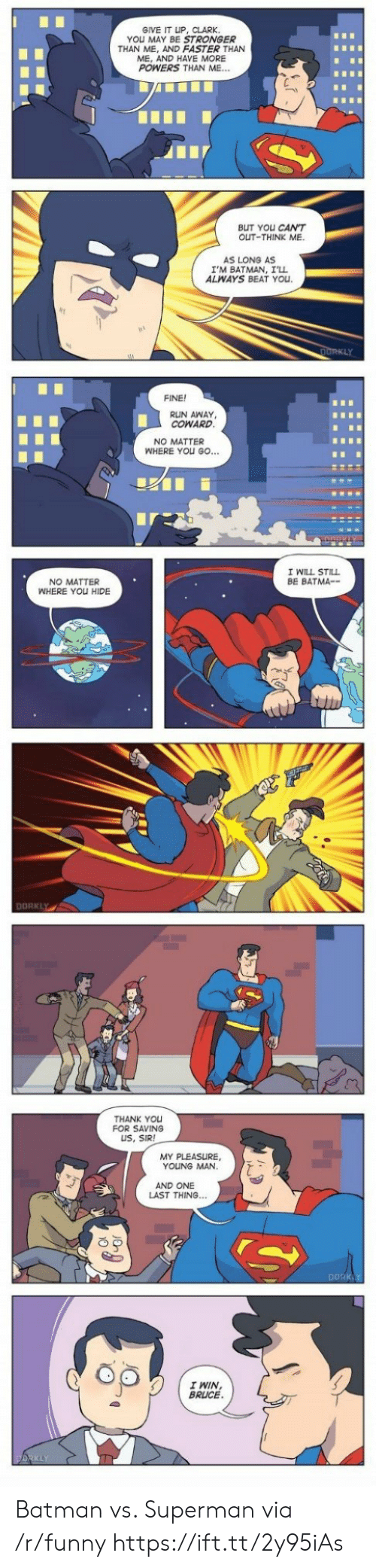 my pleasure: GIVE IT UP, CLARK  YOU MAY BE STRONGER  THAN ME, AND FASTER THAN  ME, AND HAVE MORE  POWERS THAN ME...  BUT YOu CANT  OUT-THINK ME.  AS LONG AS  I'M BATMAN, I'll  ALWAYS BEAT YOu  FINE!  RUN AWAY  COWARD  NO MATTER  WHERE YOU GO...  I WILL STILL  BE BATMA--  NO MATTER  WHERE YOU HIDE  DORKLY  THANK You  FOR SAVING  US, SIR!  MY PLEASURE,  YOUNG MAN  AND ONE  LAST THING.  DDRK  I WIN  BRLUCE Batman vs. Superman via /r/funny https://ift.tt/2y95iAs