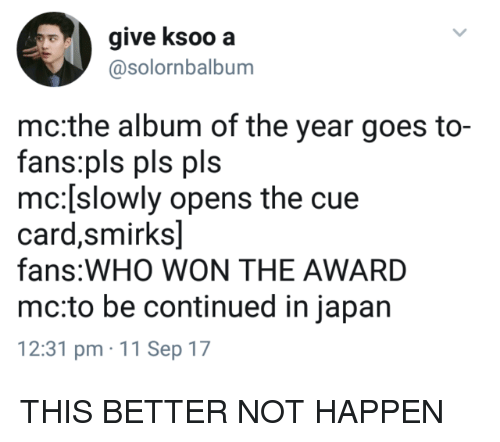 Be Continued: give ksoo a  @solornbalbum  mc:the album of the year goes to-  fans:pls pls pls  mc:[slowly opens the cue  card,smirks]  fans:WHO WON THE AWARD  mc:to be continued in japan  12:31 pm 11 Sep 17 THIS BETTER NOT HAPPEN