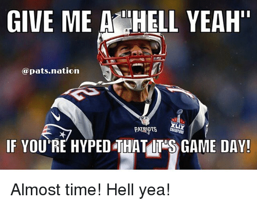 """Game Day: GIVE ME A HELL YEAH""""  @pats nation  PATRIOTS  IF YOU'RE HYPED THATOT GAME DAY! Almost time! Hell yea!"""