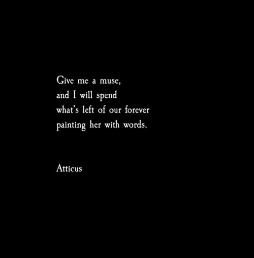 Forever, Muse, and Her: Give me a muse,  and I will spend  what's left of our forever  painting her with words.  Atticus