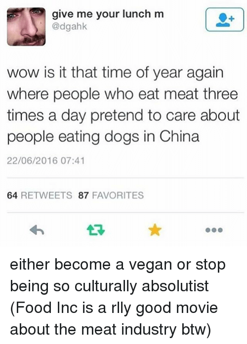 eating meat: give me your lunch m  @dgahk  wow is it that time of year again  where people who eat meat three  times a day pretend to care about  people eating dogs in China  22/06/2016 07:41  64 RETWEETS 87 FAVORITES either become a vegan or stop being so culturally absolutist (Food Inc is a rlly good movie about the meat industry btw)