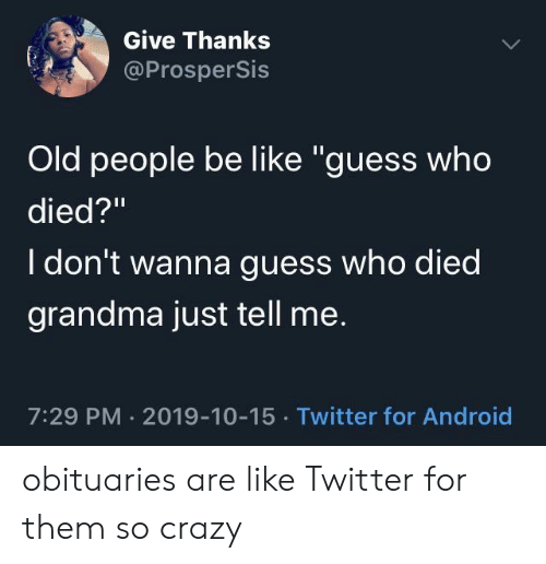 """Dont Wanna: Give Thanks  @ProsperSis  Old people be like """"guess who  died?""""  I don't wanna guess who died  grandma just tell me.  7:29 PM 2019-10-15 Twitter for Android obituaries are like Twitter for them so crazy"""