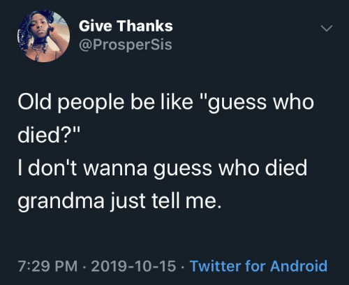 "Died: Give Thanks  @ProsperSis  Old people be like ""guess who  died?""  I don't wanna guess who died  grandma just tell me.  7:29 PM · 2019-10-15 · Twitter for Android"