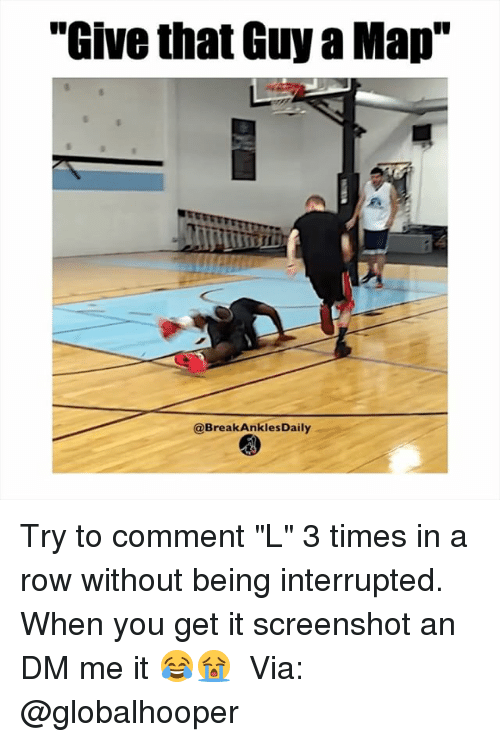 """breaking ankles: """"Give that Guy a Map""""  @Break Ankles Daily Try to comment """"L"""" 3 times in a row without being interrupted. When you get it screenshot an DM me it 😂😭 ⠀ Via: @globalhooper"""