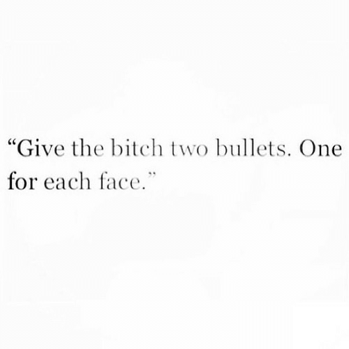 """Bitch, One, and Bullets: """"Give the bitch two bullets. One  for each face."""""""