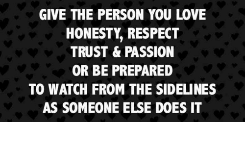 Love, Respect, and Watch: GIVE THE PERSON YOU LOVE  HONESTY, RESPECT  TRUST & PASSION  OR BE PREPARED  TO WATCH FROM THE SIDELINES  AS SOMEONE ELSE DOES IT