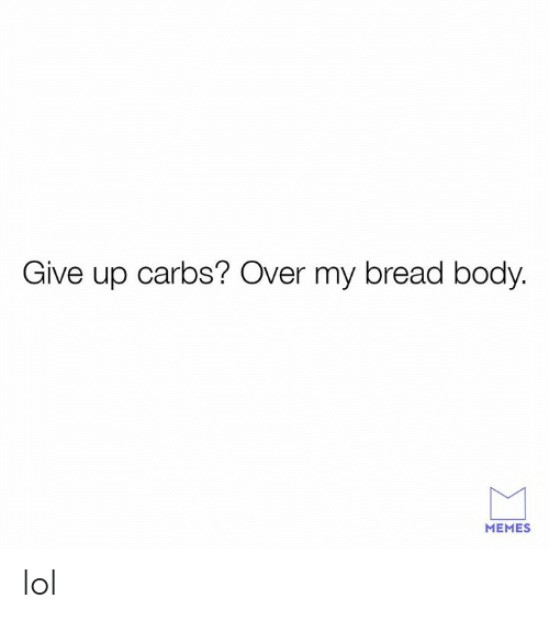 Body Memes: Give up carbs? Over my bread body.  MEMES lol