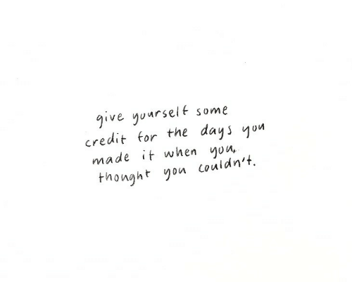 You, Made, and For: give yuarselt some  credit for the days yon  made it when yon  nonght you couidn't