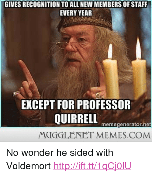 """New Members: GIVES RECOGNITION TO ALL NEW MEMBERS OF STAFF  EVERY YEAFR  EXCEPT FOR PROFESSOR  memegenerator.net  MUGGLENET MEMES.COM <p>No wonder he sided with Voldemort <a href=""""http://ift.tt/1qCj0lU"""">http://ift.tt/1qCj0lU</a></p>"""