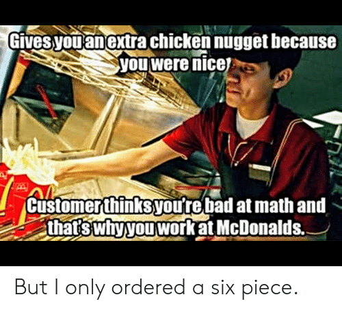 Bad At Math: Gives  you anextra chicken nugget hecause  you were nicej  2  Customerthinksyou're bad at math and  thatswnvyouworRatMcDonalds. But I only ordered a six piece.