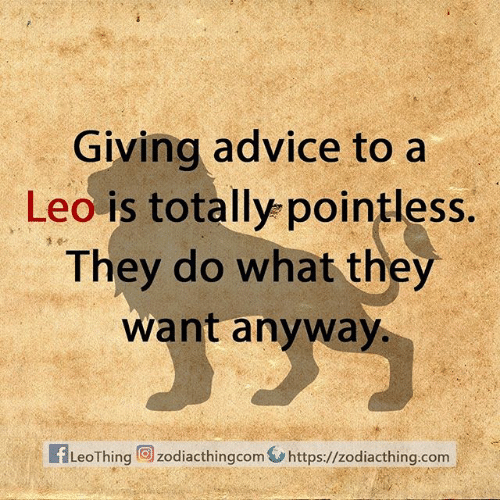 leo: Giving advice to a  Leo is totally pointless.  They do what they  want anyway.  fLeoThing zodiacthingcom https://zodiacthing.com