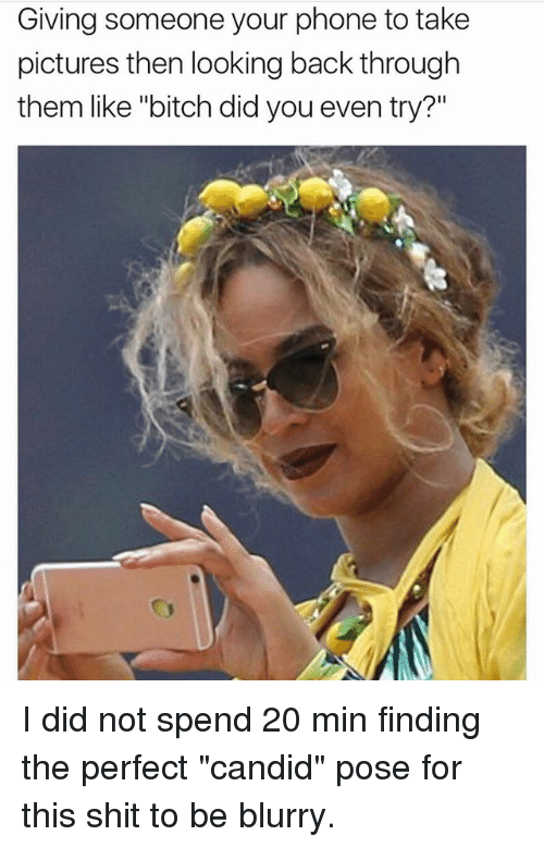 """Candidness: Giving someone your phone to take  pictures then looking back through  them like """"bitch did you even try?"""" I did not spend 20 min finding the perfect """"candid"""" pose for this shit to be blurry."""