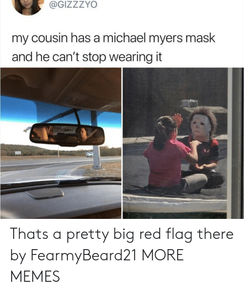 Dank, Memes, and Target: @GIZZZYO  my cousin has a michael myers mask  and he can't stop wearing it  ba Thats a pretty big red flag there by FearmyBeard21 MORE MEMES