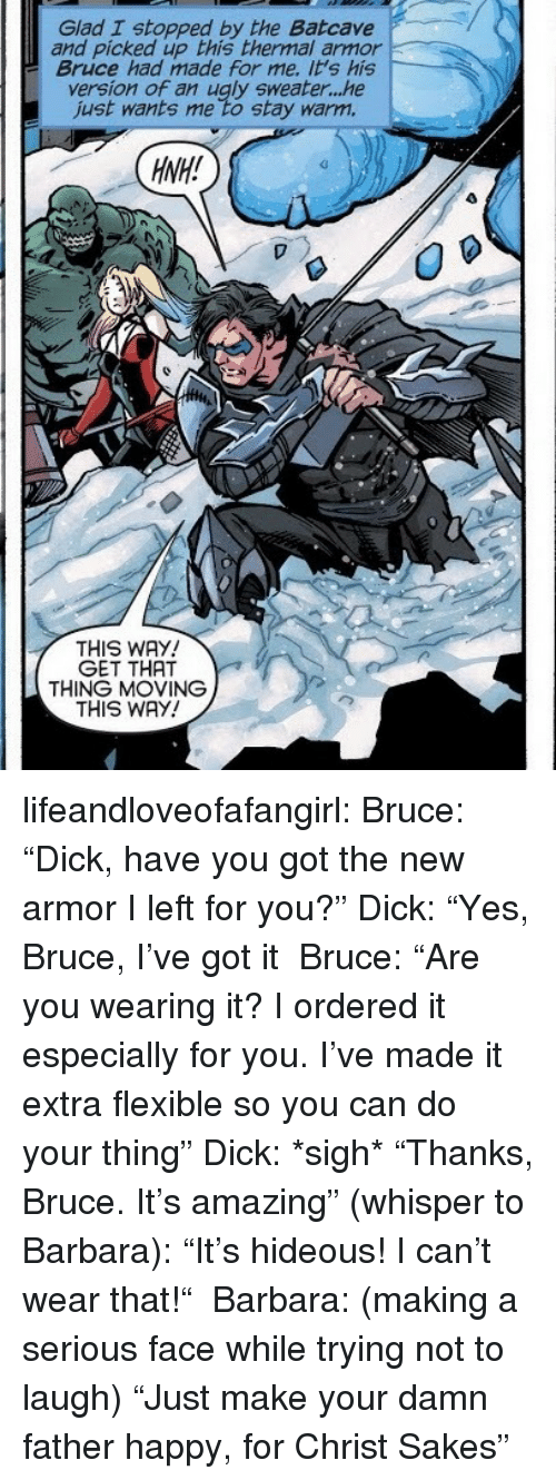 """ugly sweater: Glad I stopped by the Batcave  and picked up this thermal armor  Bruce had made for me. it's his  version of an ugly sweater...he  just wants me to stay warm.  HNH!  THIS WAY  GET THAT  THING MOVING  THIS WAY! lifeandloveofafangirl: Bruce: """"Dick, have you got the new armor I left for you?"""" Dick: """"Yes, Bruce, I've got it Bruce: """"Are you wearing it? I ordered it especially for you. I've made it extra flexible so you can do your thing"""" Dick: *sigh* """"Thanks, Bruce. It's amazing"""" (whisper to Barbara): """"It's hideous! I can't wear that!"""" Barbara: (making a serious face while trying not to laugh) """"Just make your damn father happy, for Christ Sakes"""""""