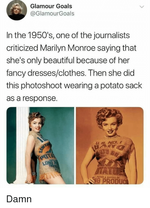 marilyn: Glamour Goals  @GlamourGoals  In the 1950's, one of the journalists  criticized Marilyn Monroe saying that  she's only beautiful because of her  fancy dresses/clothes. Then she did  this photoshoot wearing a potato sack  as a response. Damn