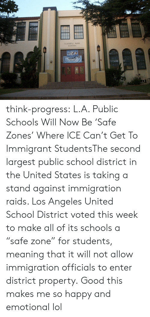 "Lol, School, and Tumblr: GLASSELL PARK  SCHOOL think-progress:  L.A. Public Schools Will Now Be 'Safe Zones' Where ICE Can't Get To Immigrant StudentsThe second largest public school district in the United States is taking a stand against immigration raids. Los Angeles United School District voted this week to make all of its schools a ""safe zone"" for students, meaning that it will not allow immigration officials to enter district property.   Good this makes me so happy and emotional lol"