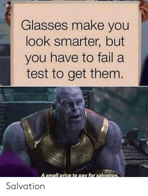 Get Them: Glasses make you  look smarter, but  you have to fail a  test to get them.  A small price to pay for salvation. Salvation