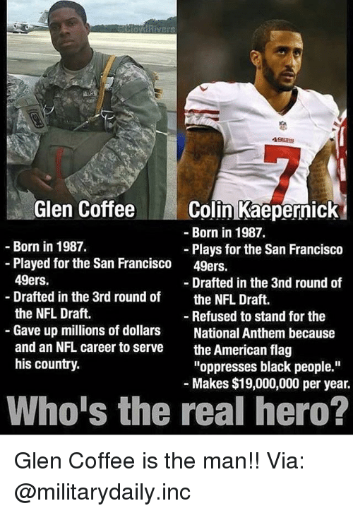 """San Francisco 49ers: Glen CoffeeColin Kaepernick  -Born in 1987.  Born in 1987.  Plays for the San Francisco  49ers.  -Played for the San Francisco  49ers.  Drafted in the 3rd round of  the NFL Draft.  Gave up millions of dollars  and an NFL career to serve  his country.  - Drafted in the 3nd round of  the NFL Draft.  - Refused to stand for the  National Anthem because  the American flag  """"oppresses black people.""""  Makes $19,000,000 per year.  Who's the real hero? Glen Coffee is the man!! Via: @militarydaily.inc"""