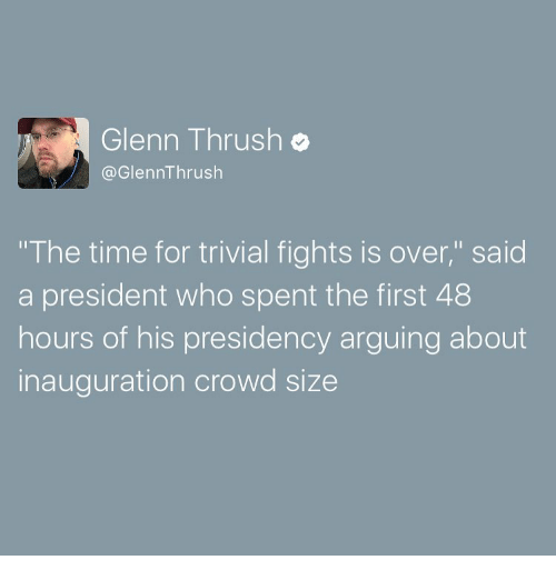 """first 48: Glenn Thrush o  Glenn Thrush  """"The time for trivial fights is over,"""" said  a president who spent the first 48  hours of his presidency arguing about  inauguration crowd size"""