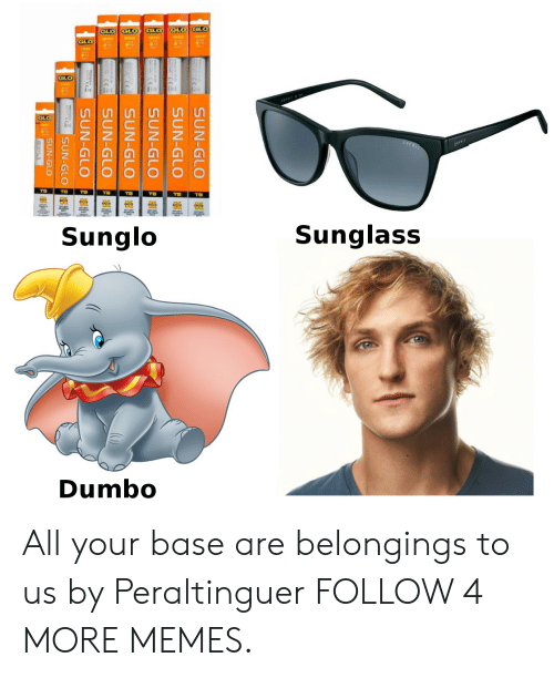 Dumbo: GLO GLO  GLO  GLO  GLO  TB  TB  T8  тв  тв  TB  тв  Sunglass  Sunglo  Dumbo  SUN-GLO  SUN-GLO  SUN-GLO  SUN-GLO  SUN-GLO  SUN-GLO  SUN-GLOP  SUN-GLO p All your base are belongings to us by Peraltinguer FOLLOW 4 MORE MEMES.