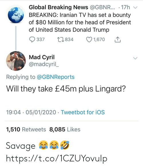 Breaking News: Global Breaking News @GBNR... · 17h  BREAKING: Iranian TV has set a bounty  of $80 Million for the head of President  of United States Donald Trump  O 1,670  27834  337  Mad Cyril  @madcyril_  Replying to @GBNReports  Will they take £45m plus Lingard?  19:04 · 05/01/2020 · Tweetbot for iOS  1,510 Retweets 8,085 Likes Savage 😂😂🤣 https://t.co/1CZUYovuIp