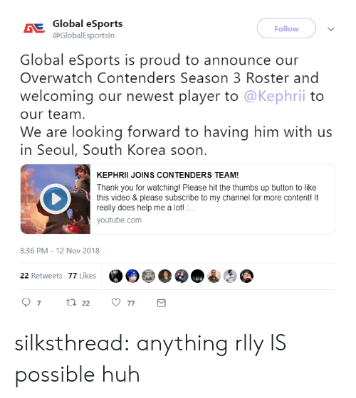 Huh, Soon..., and Tumblr: Global eSports  @GlobalEsportsln  Follow  Global eSports is proud to announce our  Overwatch Contenders Season 3 Roster and  welcoming our newest player to @Kephrii to  our team  We are looking forward to having him with us  in Seoul, South Korea soon.  KEPHRII JOINS CONTENDERS TEAM!  Thank you for watching! Please hit the thumbs up button to like  this video & please subscribe to my channel for more content! It  really does help me a lot!  youtube.com  8:36 PM -12 Nov 2018  @e)@e@o  22 Retweets 77 Likes silksthread:  anything rlly IS possible huh