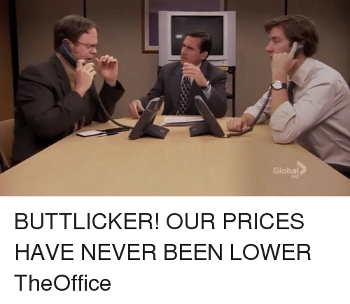Memes, Never, and Been: Global  HD BUTTLICKER! OUR PRICES HAVE NEVER BEEN LOWER TheOffice