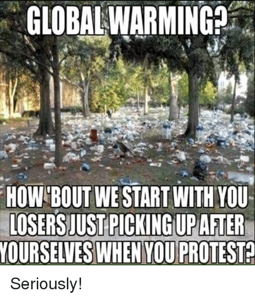 Global Warming, Memes, and Protest: GLOBAL WARMING  HOW BOUT WE START WITH YOU  LOSERS JUST PICKING UPAFTER  YOURSELVES WHEN YOU PROTEST Seriously!
