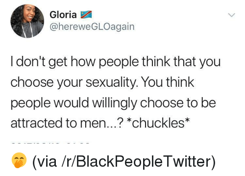 Blackpeopletwitter, How, and Via: Gloria  @hereweGLOagain  I don't get how people think that you  choose your sexuality. You think  people would willingly choose to be  attracted to men...? *chuckles <p>🤭 (via /r/BlackPeopleTwitter)</p>