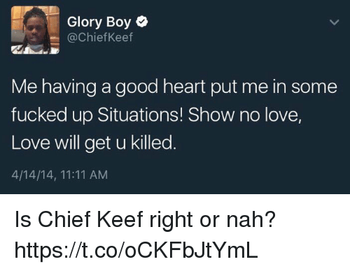Keefs: Glory Boy  (a Chief Keef  Me having a good heart put me in some  fucked up Situations! Show no love,  Love will get u killed  4/14/14, 11:11 AM Is Chief Keef right or nah? https://t.co/oCKFbJtYmL