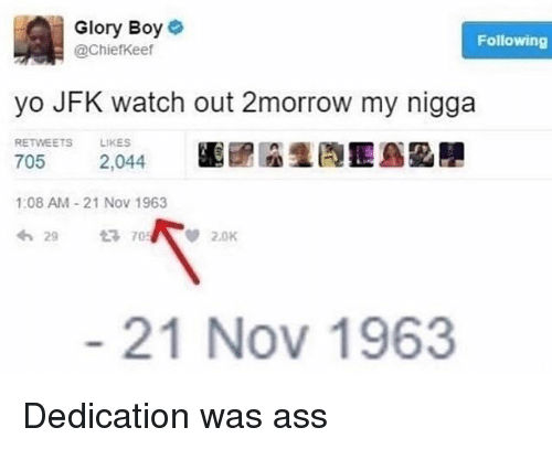Ass, Memes, and My Nigga: Glory Boyo  @ChiefKeef  Following  yo JFK watch out 2morrow my nigga  RETWEETS LIKES  705 2,044  1:08 AM 21 Nov 1963  わ29 705/ ep 2.0K  圕鄑  21 Nov 1963 Dedication was ass