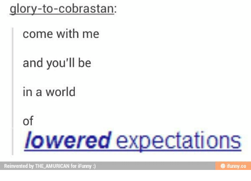 World, Glory, and For: glory-to-cobrastan:  come with me  and you'll be  in a world  of  lowered expectations  Reinvented by THE_AMURICAN for iFunny :)  @ ifunny.co