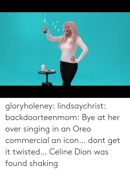 Singing, Target, and Tumblr: gloryholeney:  lindsaychrist:  backdoorteenmom: Bye at her over singing in an Oreo commercial an icon… dont get it twisted…  Celine Dion was found shaking
