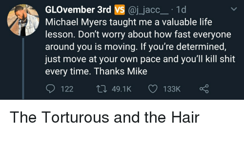 Life, Shit, and Hair: GLOvember 3rd VS @j_jacc 1d  Michael Myers taught me a valuable life  lesson. Don't worry about how fast everyone  around you is moving. If you're determined  just move at your own pace and you'll kill shit  every time. Thanks Mike  122  49.1K  133K The Torturous and the Hair