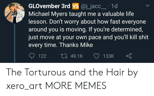 Dank, Life, and Memes: GLOvember 3rd VS @j_jacc 1d  Michael Myers taught me a valuable life  lesson. Don't worry about how fast everyone  around you is moving. If you're determined  just move at your own pace and you'll kill shit  every time. Thanks Mike  122  49.1K  133K The Torturous and the Hair by xero_art MORE MEMES