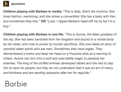 """Banished: glumshoe  Children playing with Barbies in media: """"This is Sally. She's the mommy. She  loves fashion, swimming, and she drives a convertible! She has a baby with Ken  and sometimes they kiss."""" OR """"Look, I ripped Barbie's head off! Ha ha ha! I'm a  boy.""""  53  Children playing with Barbies in real life: """"This is Aurora, the fallen goddess of  the sky. She has been banished from her kingdom and bound to a mortal body  by her sister, who rose to power by human sacrifices. She now leads an army of  cannibal water spirits who eat men. Sometimes they have orgies. They  dismembered a traitor and keep her head on a Popsicle stick as a warning to  others. Aurora can turn into a wolf and uses battle magic to paralyze her  enemies. The king of the stuffed animals developed rabies and she had to slay  him to save his people, but they do not understand that it was an act of mercy  and kindness and are sending assassins after her for regicide."""" Barbie"""