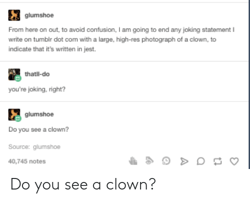 Tumblr, Com, and Clown: glumshoe  From here on out, to avoid confusion, I am going to end any joking statement  write on tumblr dot com with a large, high-res photograph of a clown, to  indicate that it's written in jest.  thatl-do  you're joking, right?  glumshoe  Do you see a clown?  Source: glumshoe  40,745 notes Do you see a clown?