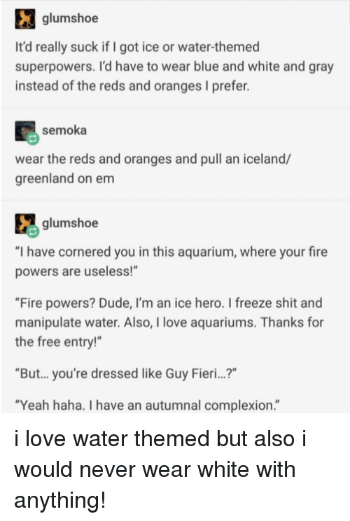 """Dude, Fire, and Guy Fieri: glumshoe  It'd really suck if I got ice or water-themed  superpowers. I'd have to wear blue and white and gray  instead of the reds and oranges I prefer.  semoka  wear the reds and oranges and pull an iceland/  greenland on em  glumshoe  """"I have cornered you in this aquarium, where your fire  powers are useless!""""  """"Fire powers? Dude, I'm an ice hero. I freeze shit and  manipulate water. Also, I love aquariums. Thanks for  the free entry!""""  """"But... you're dressed like Guy Fieri...?""""  """"Yeah haha. I have an autumnal complexion."""" i love water themed but also i would never wear white with anything!"""