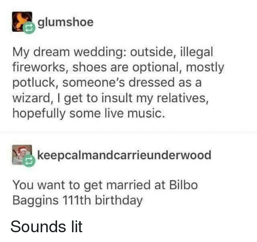 Bilbo: glumshoe  My dream wedding: outside, illegal  fireworks, shoes are optional, mostly  potluck, someone's dressed as a  wizard, I get to insult my relatives,  hopefully some live music.  keepcalmandcarrieunderwood  You want to get married at Bilbo  Baggins 111th birthday Sounds lit
