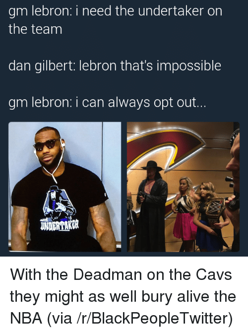 Alive, Blackpeopletwitter, and Cavs: gm lebron: i need the undertaker on  the team  dan gilbert: lebron that's impossible  gm lebron: i can always opt out..  璇DERDAK破 <p>With the Deadman on the Cavs they might as well bury alive the NBA (via /r/BlackPeopleTwitter)</p>