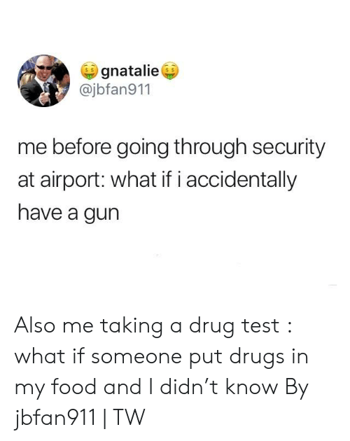 Dank, Drugs, and Food: gnatalie  @jbfan911  me before going through security  at airport: what if i accidentally  have a gun Also me taking a drug test : what if someone put drugs in my food and I didn't know  By jbfan911   TW