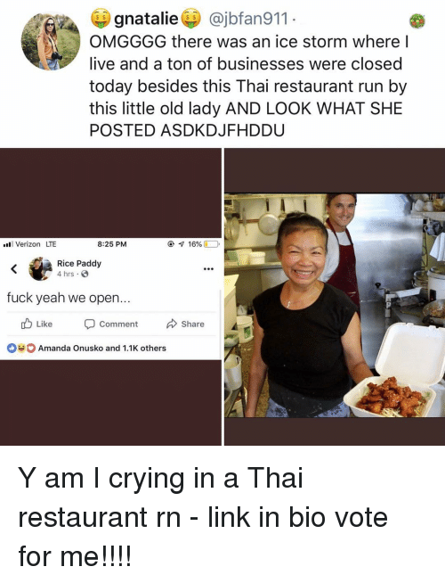 Crying, Memes, and Run: gnataliei) @jbfan911  OMGGGG there was an ice storm where l  live and a ton of businesses were closed  today besides this Thai restaurant run by  this little old lady AND LOOK WHAT SHE  POSTED ASDKDJFHDDU  S $  Verizon LTE  8:25 PM  ④  16% (10  Rice Paddy  4 hrs.  fuck yeah we open...  Like comm ent share  Amanda Onusko and 1.1K others Y am I crying in a Thai restaurant rn - link in bio vote for me!!!!