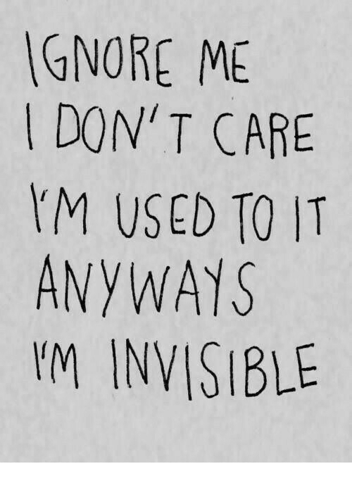 Don, Used, and Don T Care: GNORE ME  DON' T CARE  M USED TO IT  ANYWAYS  I'M INVISIBLE