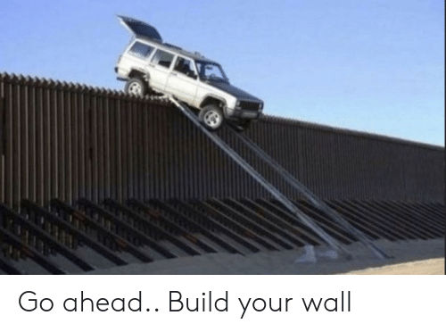 Build Your: Go ahead.. Build your wall
