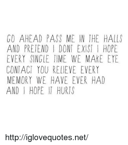 Relieve: GO AHEAD PASS ME IN THE HALLS  AND PRETEND I DONT EXIST I HOPE  EVERY SINGLE TIME WE MAKE EYE  CONTACI YOU RELIEVE EVERY  MEMORY WE HAVE EVER HAD  AND I HOPE IT HURIS http://iglovequotes.net/