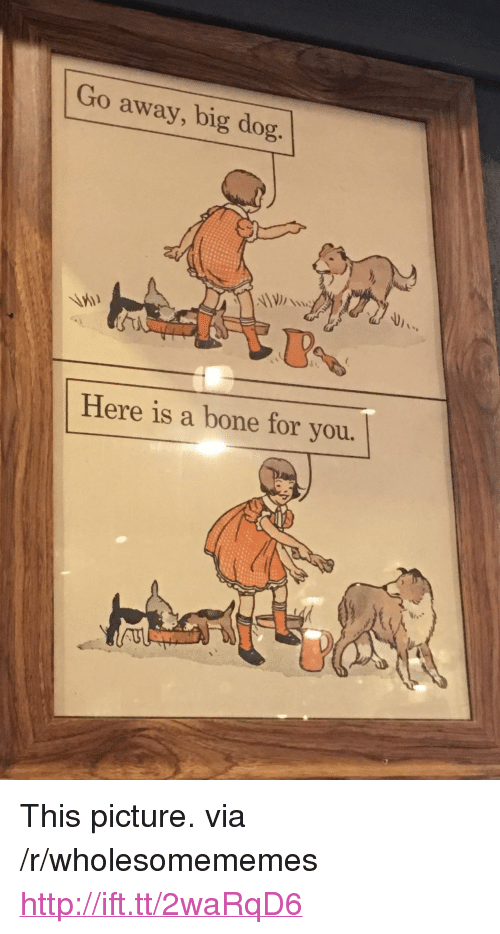 """big dog: Go away, big dog  Here is a bone for you. <p>This picture. via /r/wholesomememes <a href=""""http://ift.tt/2waRqD6"""">http://ift.tt/2waRqD6</a></p>"""