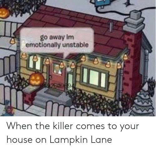 Lampkin: go away im  emotionally unstable When the killer comes to your house on Lampkin Lane