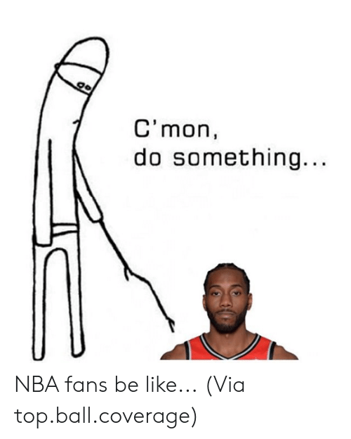 Be Like, Nba, and Top: go  C'mon  do something... NBA fans be like...  (Via top.ball.coverage)