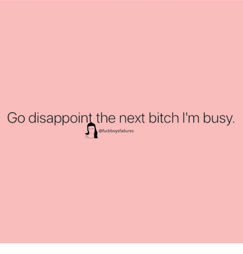 im busy: Go disappoint the next bitch I'm busy.  @fuckboysfailures